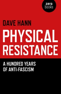 Physical Resistance, a Hundred Years of Anti-Fascism by Dave Hann. £10 plus P&P.